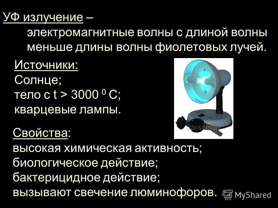 УФ излучение – электромагнитные волны с длиной волны меньше длины волны фиолетовых лучей. Источники: Солнце; тело с t > 3000 0 C; кварцевые лампы. Свойства: высокая химическая активность; биологическое действие; бактерицидное действие; вызывают свече