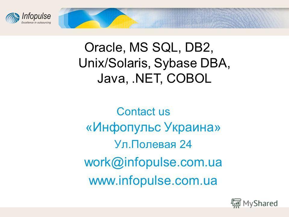 Contact us «Инфопульс Украина» Ул.Полевая 24 work@infopulse.com.ua www.infopulse.com.ua Oracle, MS SQL, DB2, Unix/Solaris, Sybase DBA, Java,.NET, COBOL
