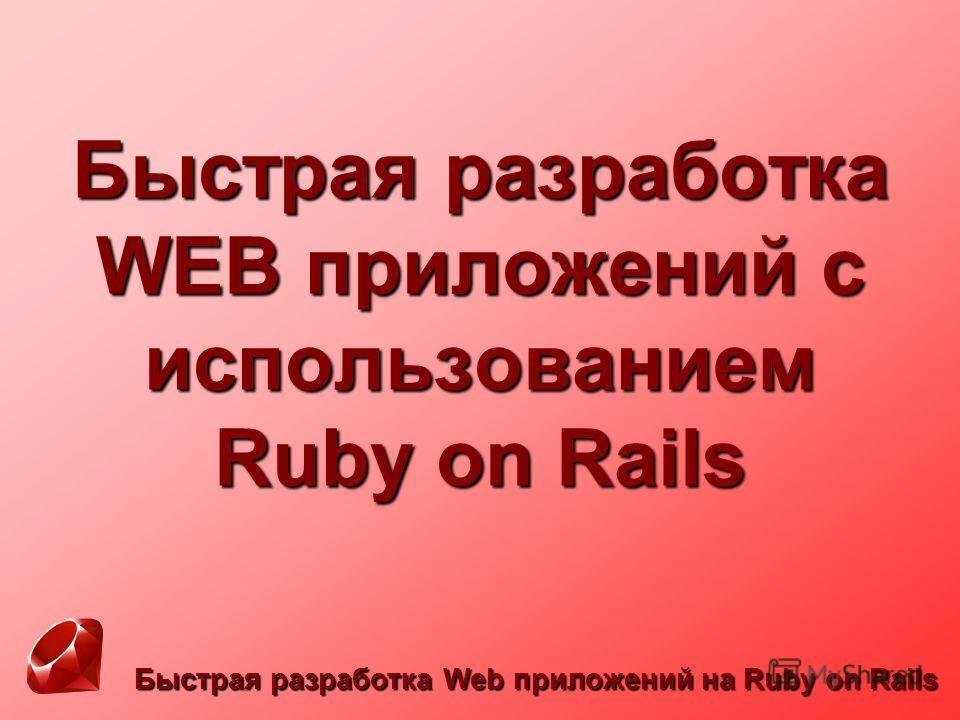 Быстрая разработка Web приложений на Ruby on Rails Быстрая разработка WEB приложений с использованием Ruby on Rails