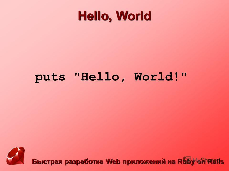 Быстрая разработка Web приложений на Ruby on Rails Hello, World puts Hello, World!