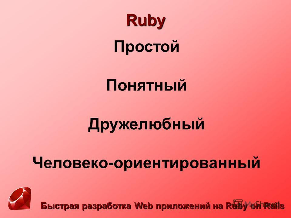 Быстрая разработка Web приложений на Ruby on Rails Ruby Простой Понятный Дружелюбный Человеко-ориентированный