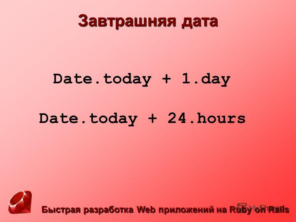 Быстрая разработка Web приложений на Ruby on Rails Завтрашняя дата Date.today + 1.day Date.today + 24.hours