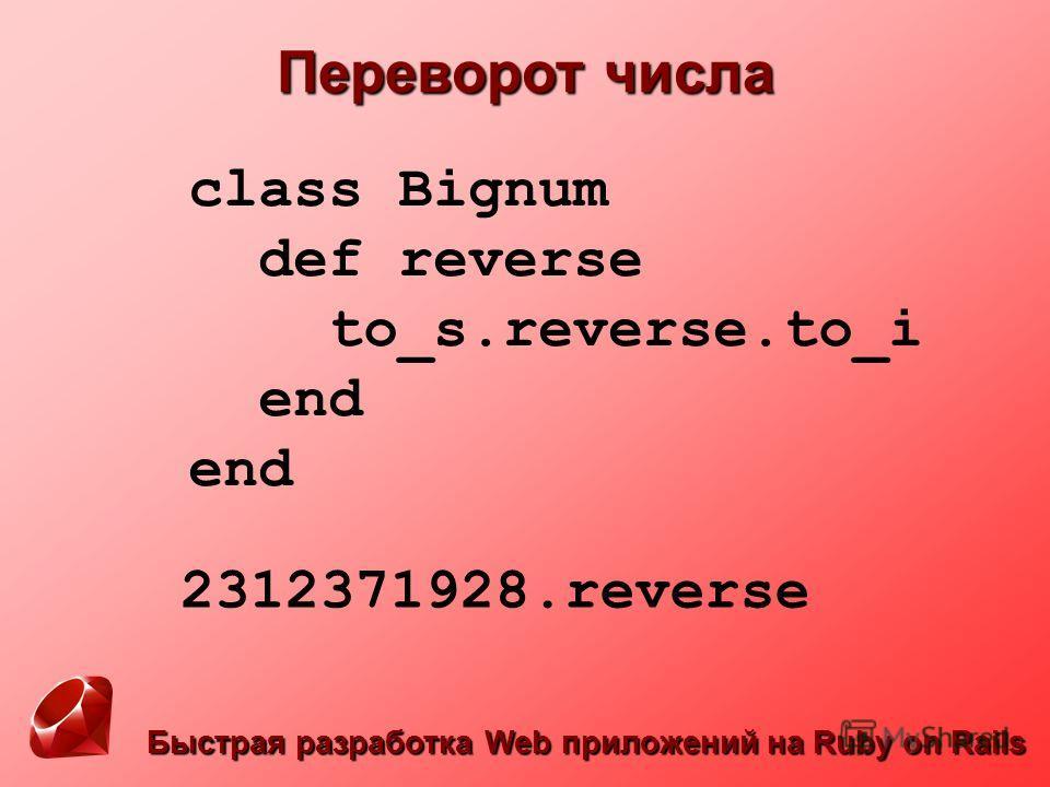 Быстрая разработка Web приложений на Ruby on Rails Переворот числа class Bignum def reverse to_s.reverse.to_i end end 2312371928.reverse
