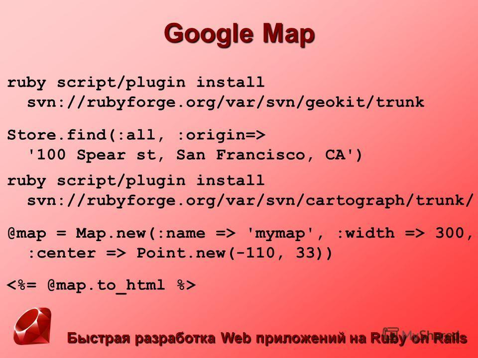 Быстрая разработка Web приложений на Ruby on Rails Google Map ruby script/plugin install svn://rubyforge.org/var/svn/geokit/trunk Store.find(:all, :origin=> '100 Spear st, San Francisco, CA') ruby script/plugin install svn://rubyforge.org/var/svn/car