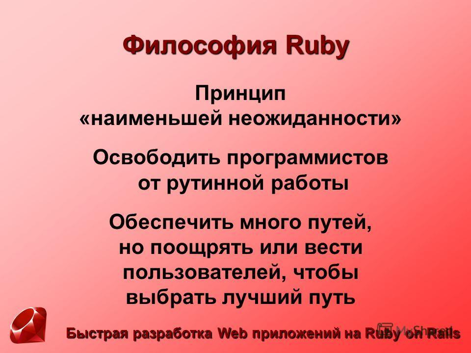 Философия Ruby Принцип «наименьшей неожиданности» Освободить программистов от рутинной работы Обеспечить много путей, но поощрять или вести пользователей, чтобы выбрать лучший путь Быстрая разработка Web приложений на Ruby on Rails