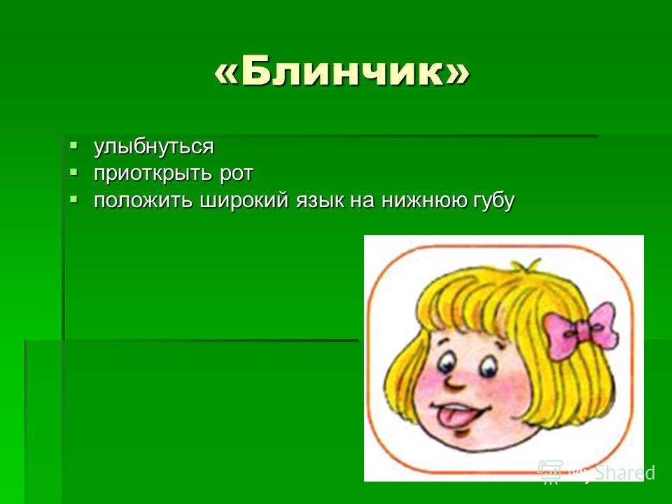«Блинчик» улыбнуться улыбнуться приоткрыть рот приоткрыть рот положить широкий язык на нижнюю губу положить широкий язык на нижнюю губу