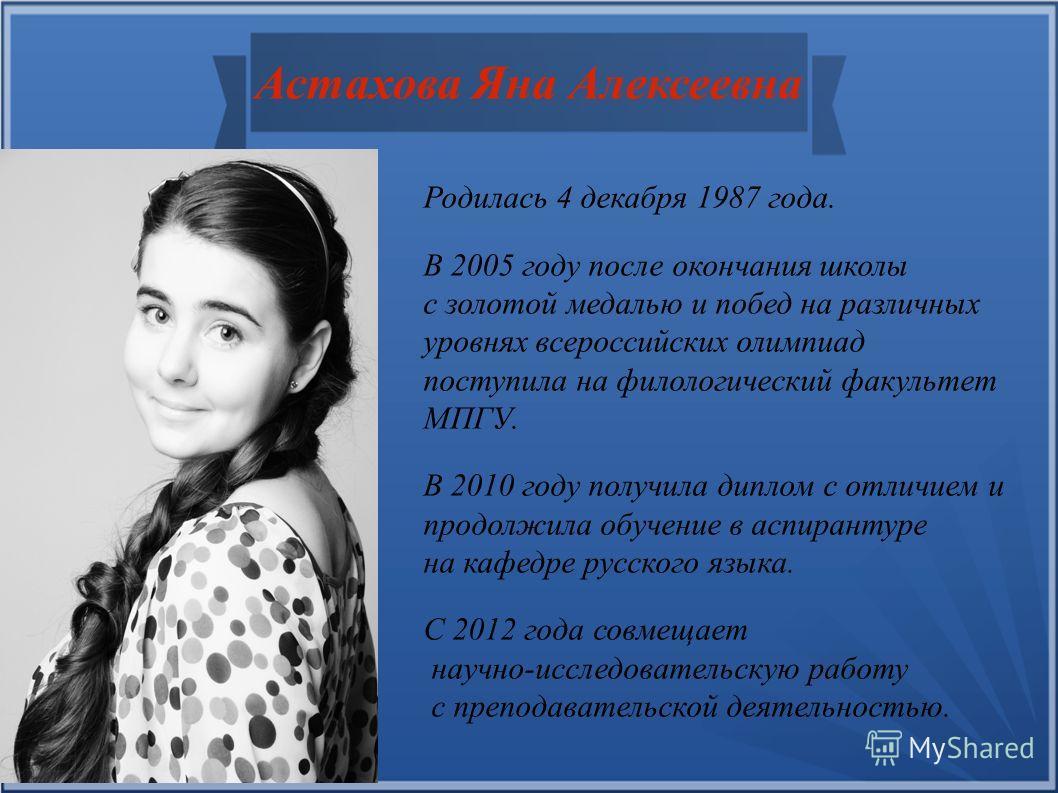 Астахова Яна Алексеевна Родилась 4 декабря 1987 года. В 2005 году после окончания школы с золотой медалью и побед на различных уровнях всероссийских олимпиад поступила на филологический факультет МПГУ. В 2010 году получила диплом с отличием и продолж