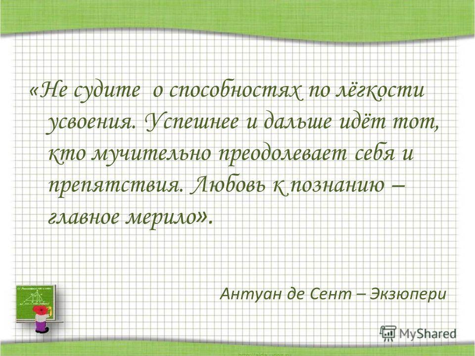 « Не судите о способностях по лёгкости усвоения. Успешнее и дальше идёт тот, кто мучительно преодолевает себя и препятствия. Любовь к познанию – главное мерило ». Антуан де Сент – Экзюпери