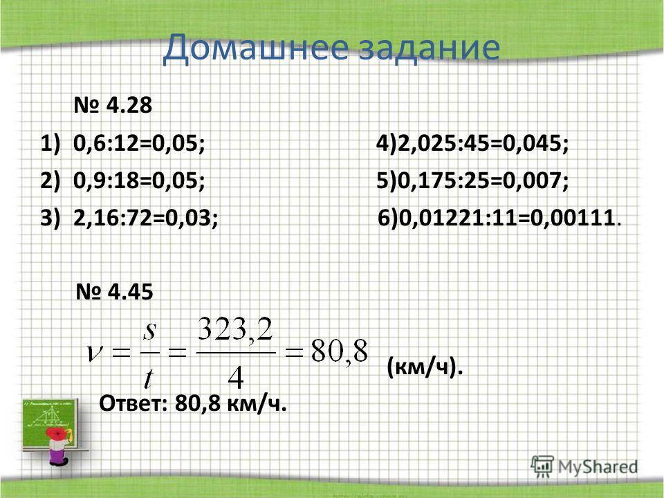 Домашнее задание 4.28 1)0,6:12=0,05; 4)2,025:45=0,045; 2)0,9:18=0,05; 5)0,175:25=0,007; 3)2,16:72=0,03; 6)0,01221:11=0,00111. 4.45 (км/ч). Ответ: 80,8 км/ч.