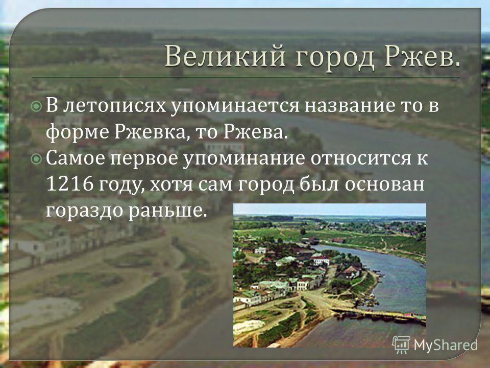 В летописях упоминается название то в форме Ржевка, то Ржева. Самое первое упоминание относится к 1216 году, хотя сам город был основан гораздо раньше.