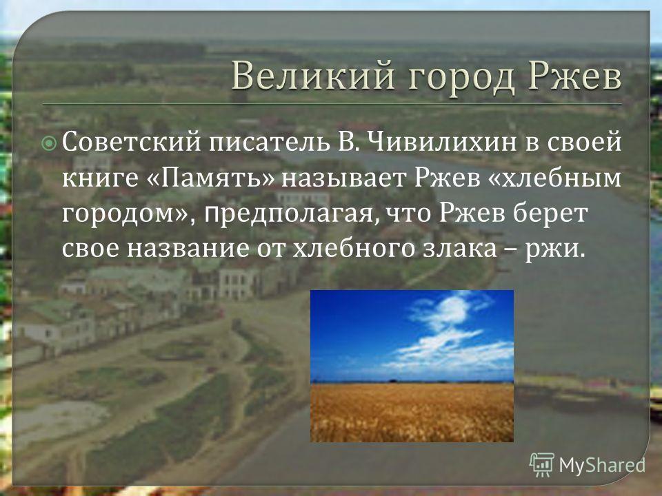 Советский писатель В. Чивилихин в своей книге « Память » называет Ржев « хлебным городом », п редполагая, что Ржев берет свое название от хлебного злака – ржи.