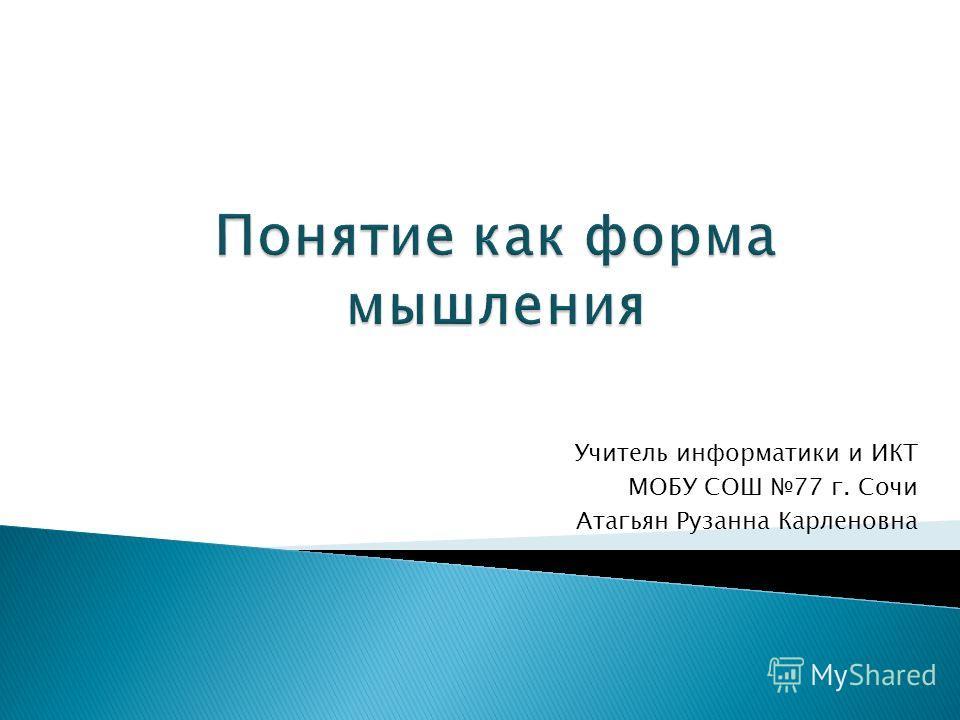 Учитель информатики и ИКТ МОБУ СОШ 77 г. Сочи Атагьян Рузанна Карленовна
