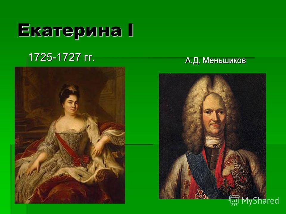 Екатерина I 1725-1727 гг. 1725-1727 гг. А.Д. Меньшиков А.Д. Меньшиков