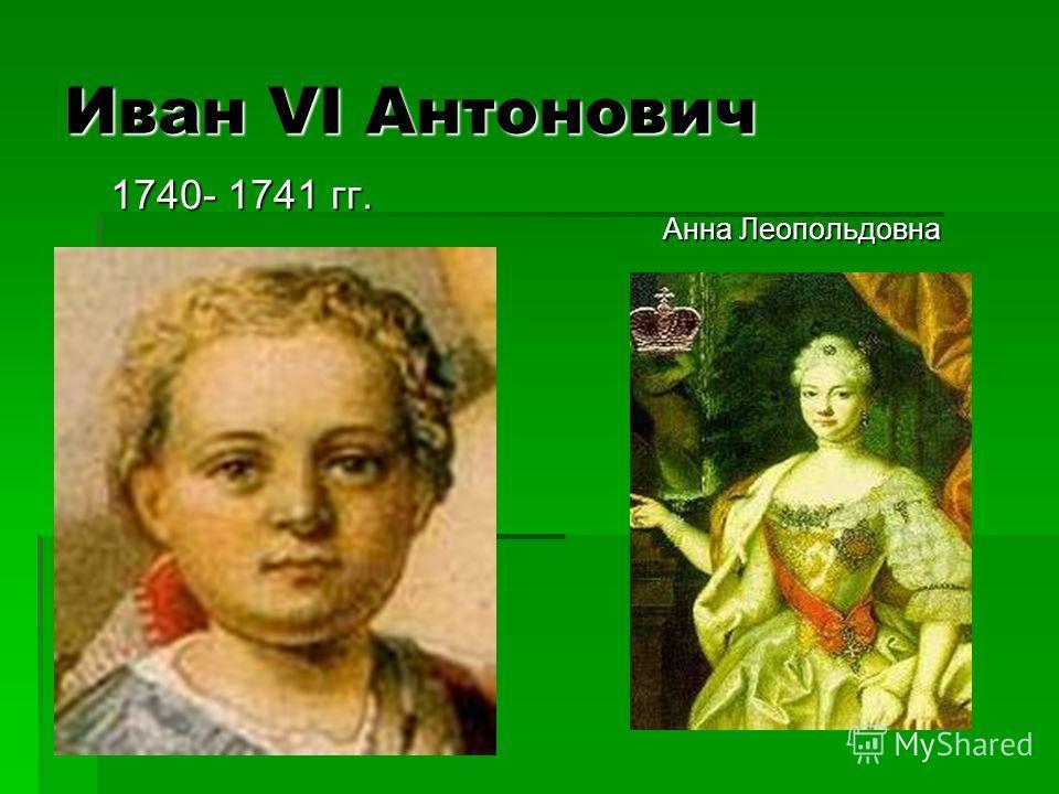 Иван VI Антонович 1740- 1741 гг. 1740- 1741 гг. Анна Леопольдовна