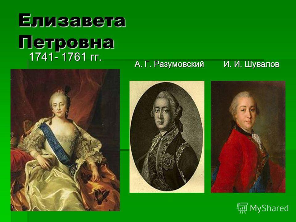 Елизавета Петровна 1741- 1761 гг. 1741- 1761 гг. А. Г. РазумовскийИ. И. Шувалов