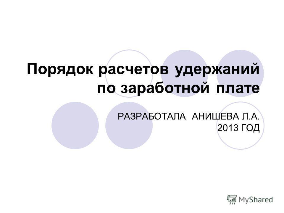 Порядок расчетов удержаний по заработной плате РАЗРАБОТАЛА АНИШЕВА Л.А. 2013 ГОД