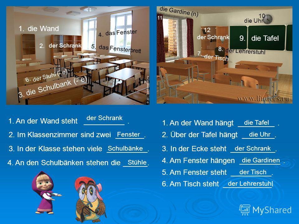 die Schulbank (- e) die Wand der Schrank das Fenster das Fensterbrett die Tafel der Stuhl (- e) die Uhr die Gardine (n) der Lehrerstuhl der Tisch 1. 2. 3. 4. 5. 6. 7. 8. 9. 10 11 1. An der Wand steht __________. der Schrank 2. Im Klassenzimmer sind z