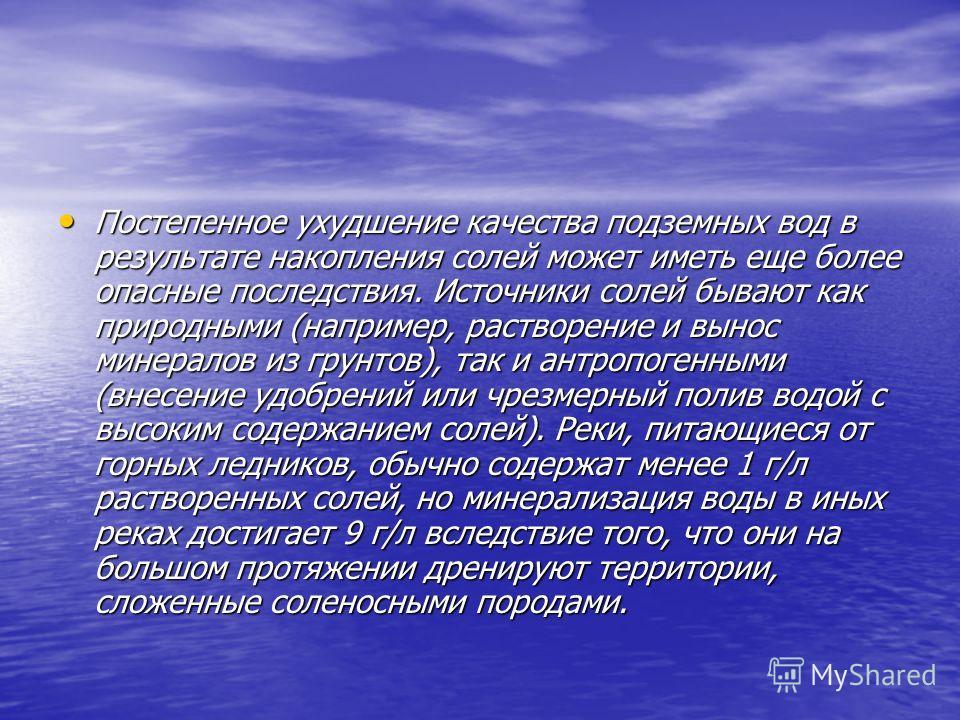 Постепенное ухудшение качества подземных вод в результате накопления солей может иметь еще более опасные последствия. Источники солей бывают как природными (например, растворение и вынос минералов из грунтов), так и антропогенными (внесение удобрений