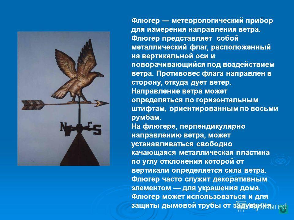 Флюгер метеорологический прибор для измерения направления ветра. Флюгер представляет собой металлический флаг, расположенный на вертикальной оси и поворачивающийся под воздействием ветра. Противовес флага направлен в сторону, откуда дует ветер. Напра