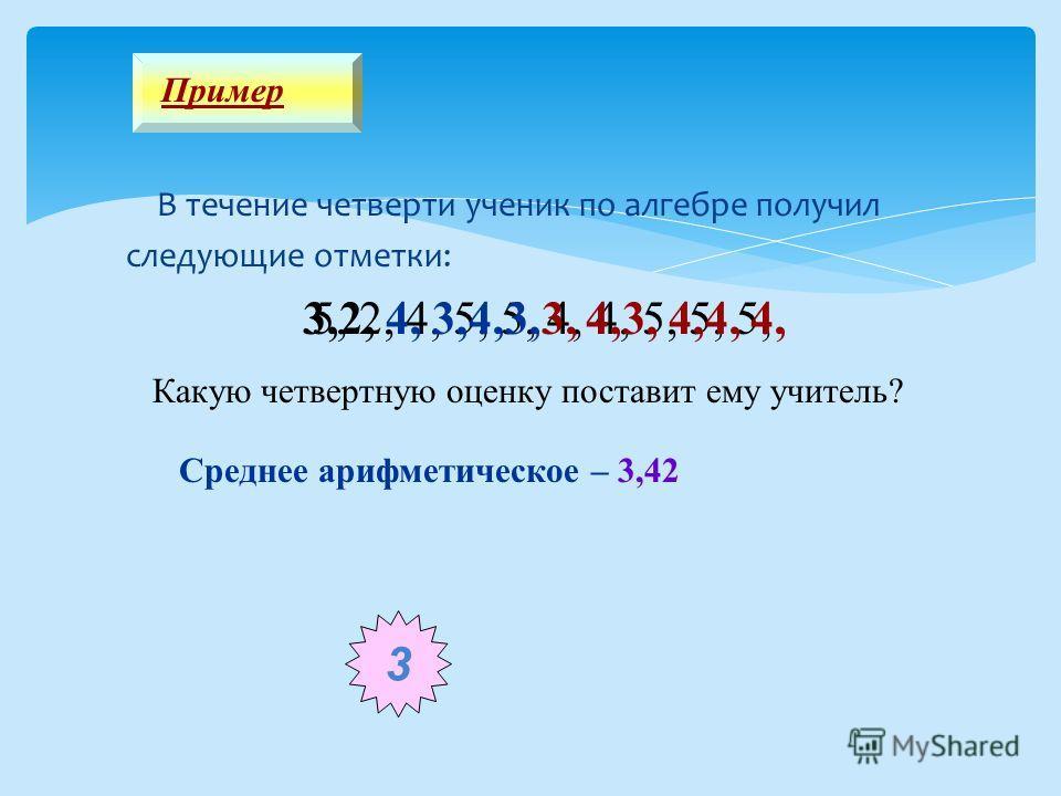 В течение четверти ученик по алгебре получил следующие отметки: Пример 5, 2, 4, 5, 5, 4, 4, 5, 5, 5, Какую четвертную оценку поставит ему учитель? 3,2, 4, 3,4,3,3, 4,3, 4,4, 4, 3 Среднее арифметическое – 3,42
