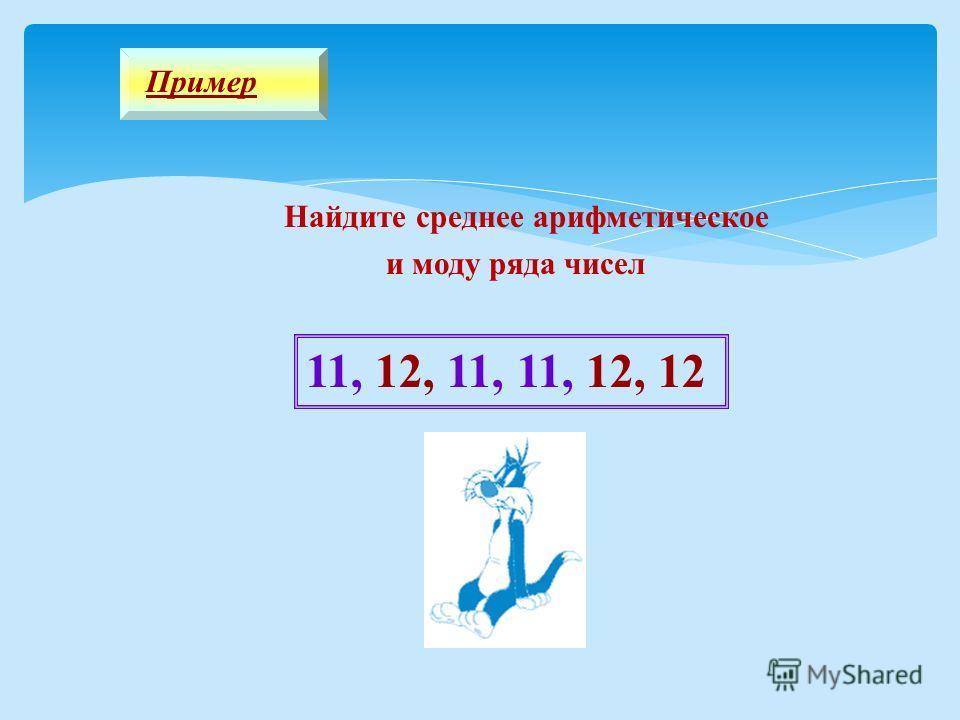 Найдите среднее арифметическое и моду ряда чисел 11, 12, 11, 11, 12, 12 Пример