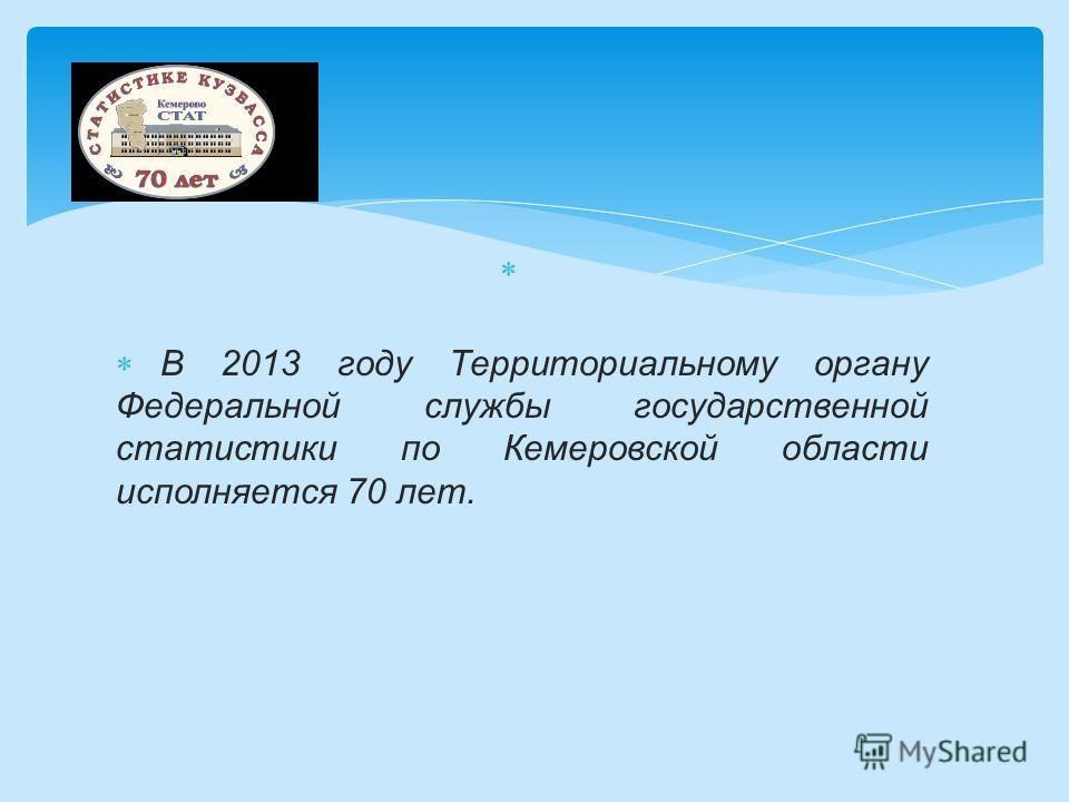 В 2013 году Территориальному органу Федеральной службы государственной статистики по Кемеровской области исполняется 70 лет.