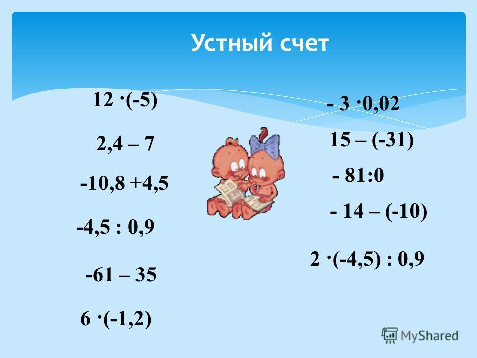 12 ·(-5) 2,4 – 7 - 3 ·0,02 -10,8 +4,5 15 – (-31) - 81:0 -61 – 35 6 ·(-1,2) - 14 – (-10) -4,5 : 0,9 2 ·(-4,5) : 0,9 Устный счет