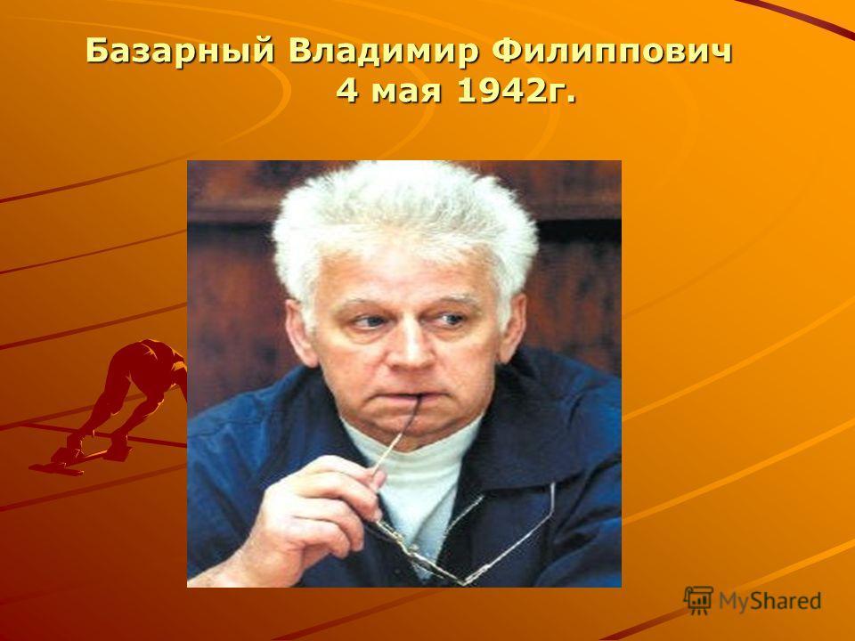 Базарный Владимир Филиппович Базарный Владимир Филиппович 4 мая 1942г. 4 мая 1942г.