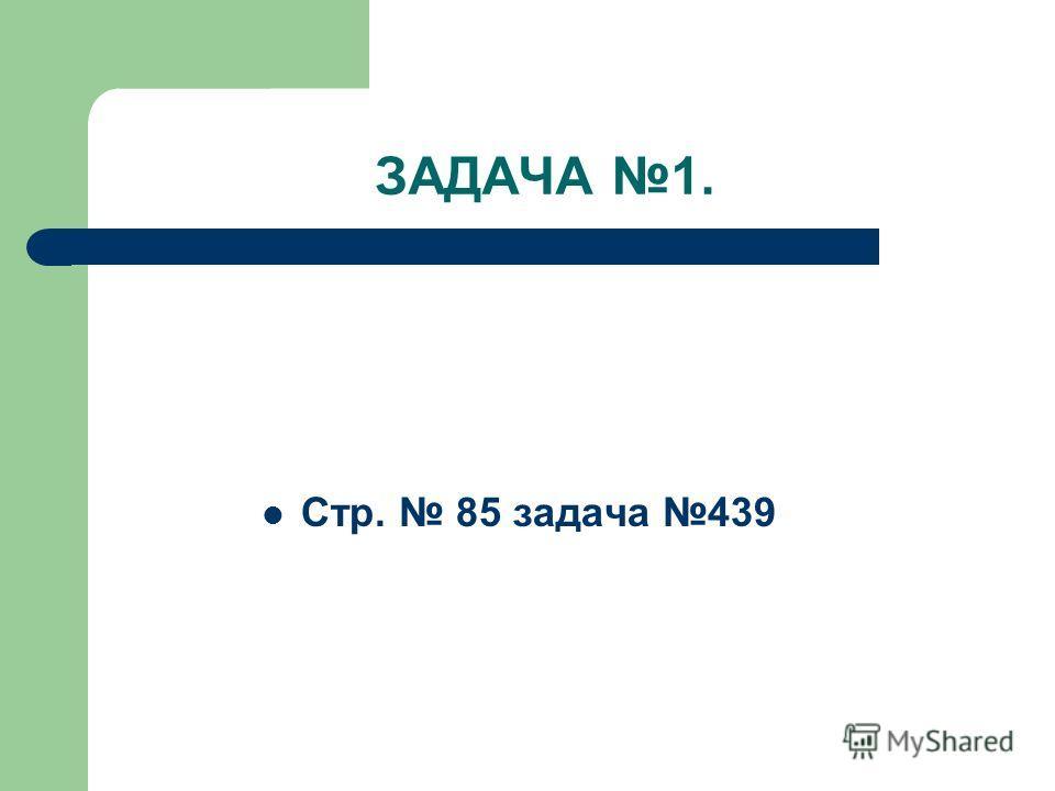 ЗАДАЧА 1. Стр. 85 задача 439