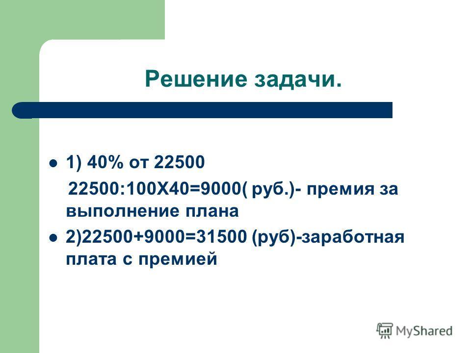Решение задачи. 1) 40% от 22500 22500:100Х40=9000( руб.)- премия за выполнение плана 2)22500+9000=31500 (руб)-заработная плата с премией
