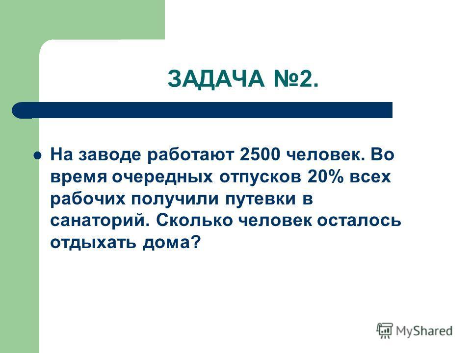 ЗАДАЧА 2. На заводе работают 2500 человек. Во время очередных отпусков 20% всех рабочих получили путевки в санаторий. Сколько человек осталось отдыхать дома?