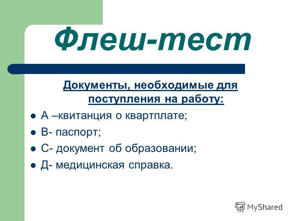 Флеш-тест Документы, необходимые для поступления на работу: А –квитанция о квартплате; В- паспорт; С- документ об образовании; Д- медицинская справка.