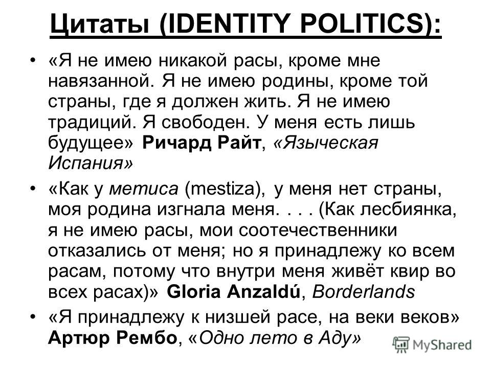 Цитаты (IDENTITY POLITICS): «Я не имею никакой расы, кроме мне навязанной. Я не имею родины, кроме той страны, где я должен жить. Я не имею традиций. Я свободен. У меня есть лишь будущее» Ричард Райт, «Языческая Испания» «Как у метиса (mestiza), у ме
