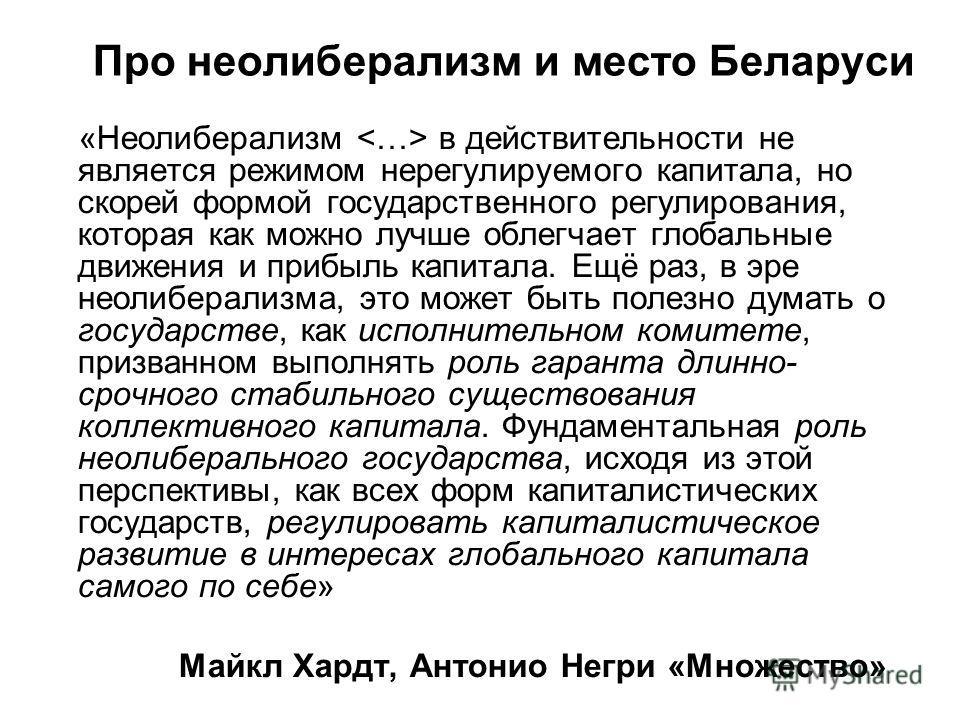 Про неолиберализм и место Беларуси «Неолиберализм в действительности не является режимом нерегулируемого капитала, но скорей формой государственного регулирования, которая как можно лучше облегчает глобальные движения и прибыль капитала. Ещё раз, в э