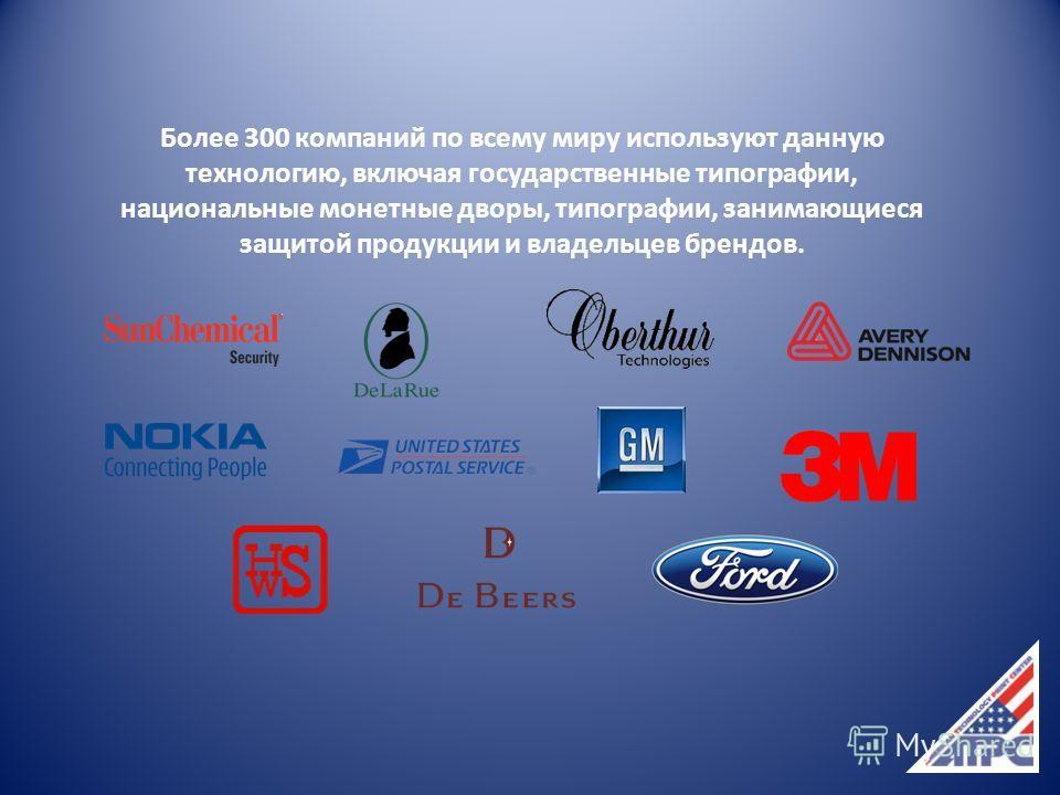 Более 300 компаний по всему миру используют данную технологию, включая государственные типографии, национальные монетные дворы, типографии, занимающиеся защитой продукции и владельцев брендов.