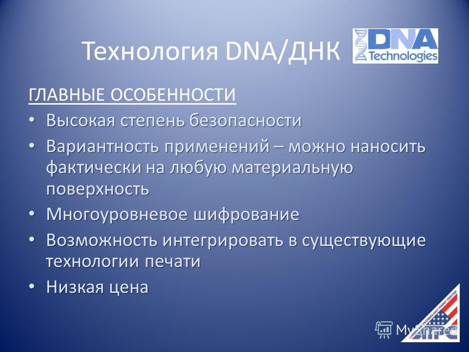 Технология DNA/ДНК ГЛАВНЫЕ ОСОБЕННОСТИ Высокая степень безопасности Высокая степень безопасности Вариантность применений – можно наносить фактически на любую материальную поверхность Вариантность применений – можно наносить фактически на любую матери