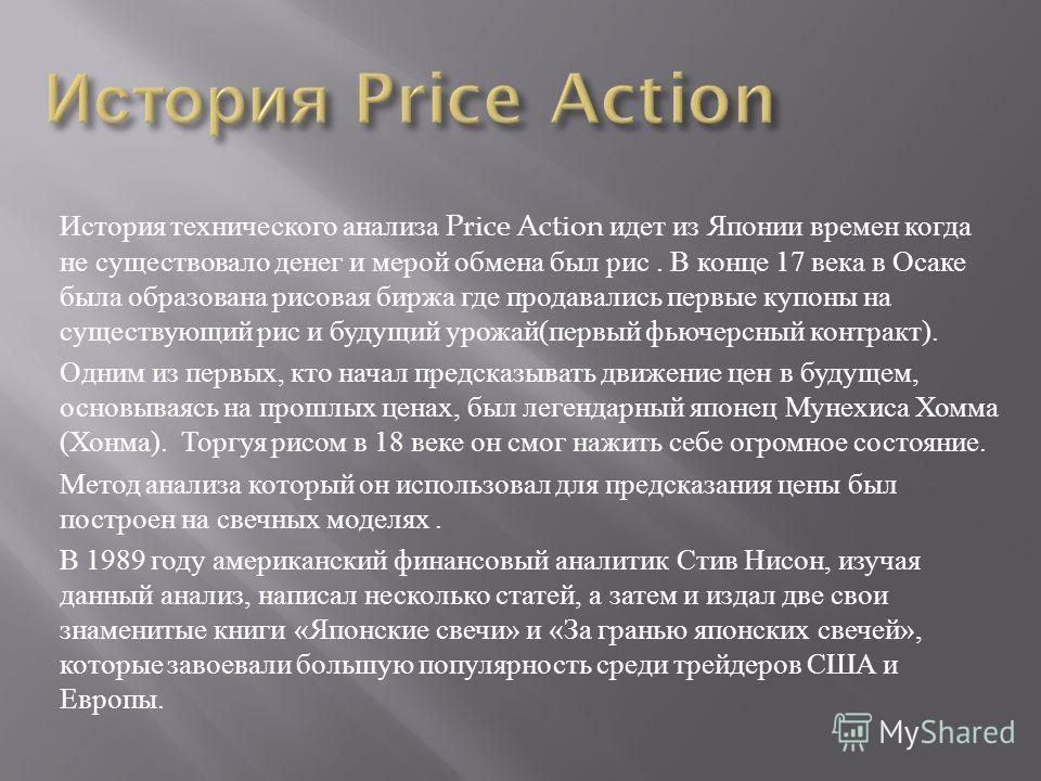 История технического анализа Price Action идет из Японии времен когда не существовало денег и мерой обмена был рис. В конце 17 века в Осаке была образована рисовая биржа где продавались первые купоны на существующий рис и будущий урожай ( первый фьюч