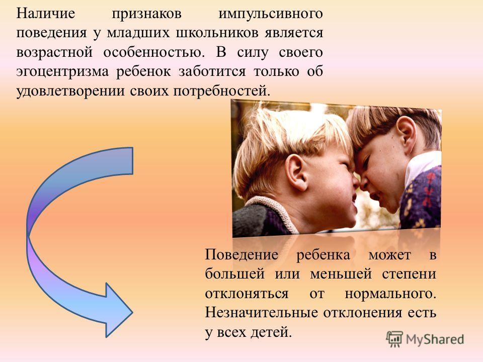 Наличие признаков импульсивного поведения у младших школьников является возрастной особенностью. В силу своего эгоцентризма ребенок заботится только об удовлетворении своих потребностей. Поведение ребенка может в большей или меньшей степени отклонять