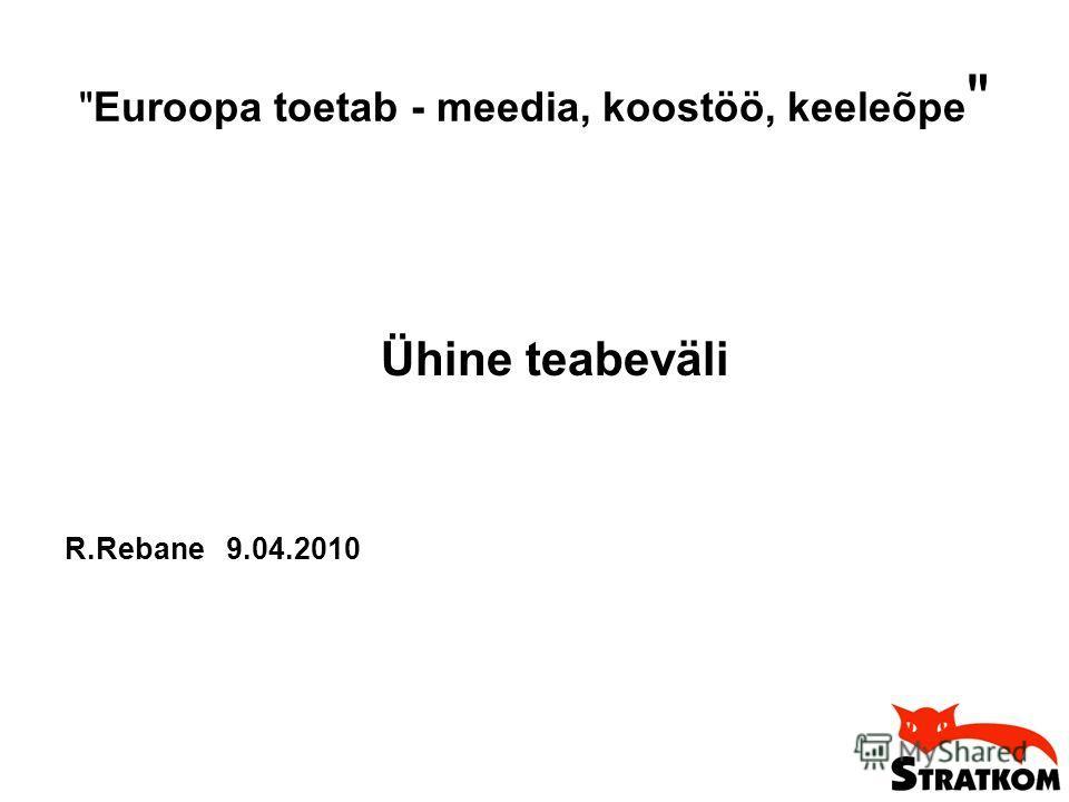 Euroopa toetab - meedia, koostöö, keeleõpe  Ühine teabeväli R.Rebane 9.04.2010