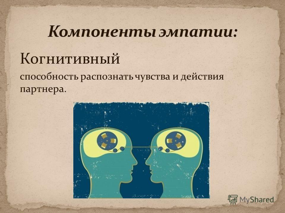 Когнитивный способность распознать чувства и действия партнера.