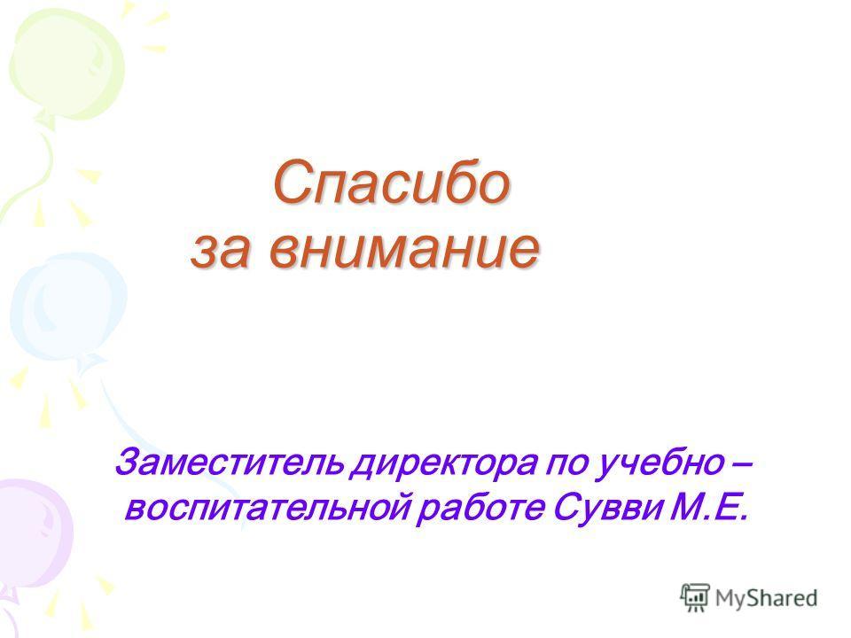 Спасибо за внимание Спасибо за внимание Заместитель директора по учебно – воспитательной работе Сувви М.Е.