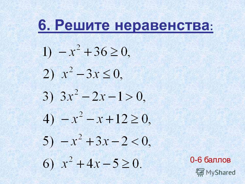 6. Решите неравенства : 0-6 баллов