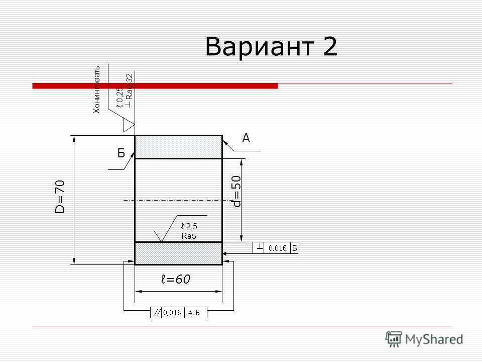 Вариант 2 D =70 d=50 =60 Б А 0,016 Б 0,016 А,Б 0,25 R a0,32 Хонинговать 2,5 Ra5