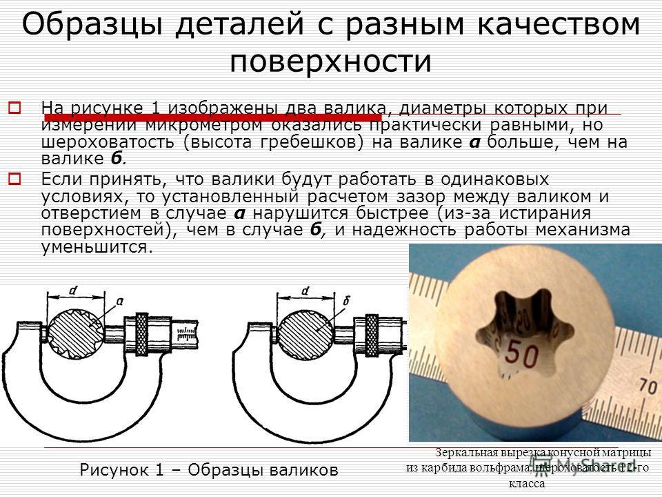 Образцы деталей с разным качеством поверхности На рисунке 1 изображены два валика, диаметры которых при измерении микрометром оказались практически равными, но шероховатость (высота гребешков) на валике α больше, чем на валике б. Если принять, что ва