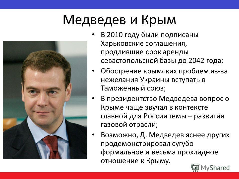 Медведев и Крым В 2010 году были подписаны Харьковские соглашения, продлившие срок аренды севастопольской базы до 2042 года; Обострение крымских проблем из-за нежелания Украины вступать в Таможенный союз; В президентство Медведева вопрос о Крыме чаще