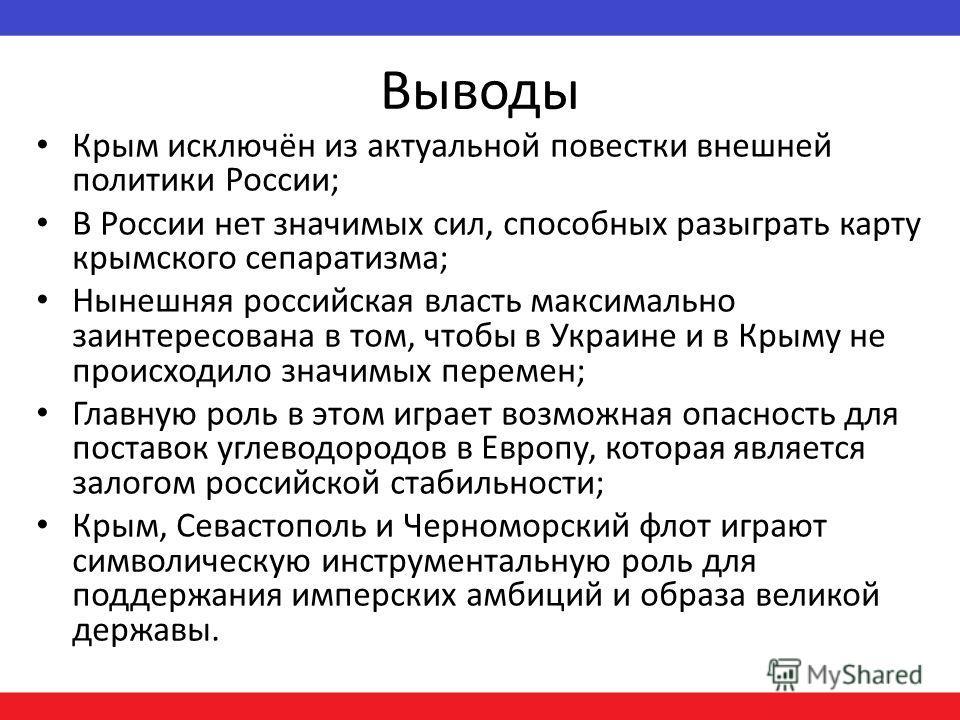 Выводы Крым исключён из актуальной повестки внешней политики России; В России нет значимых сил, способных разыграть карту крымского сепаратизма; Нынешняя российская власть максимально заинтересована в том, чтобы в Украине и в Крыму не происходило зна
