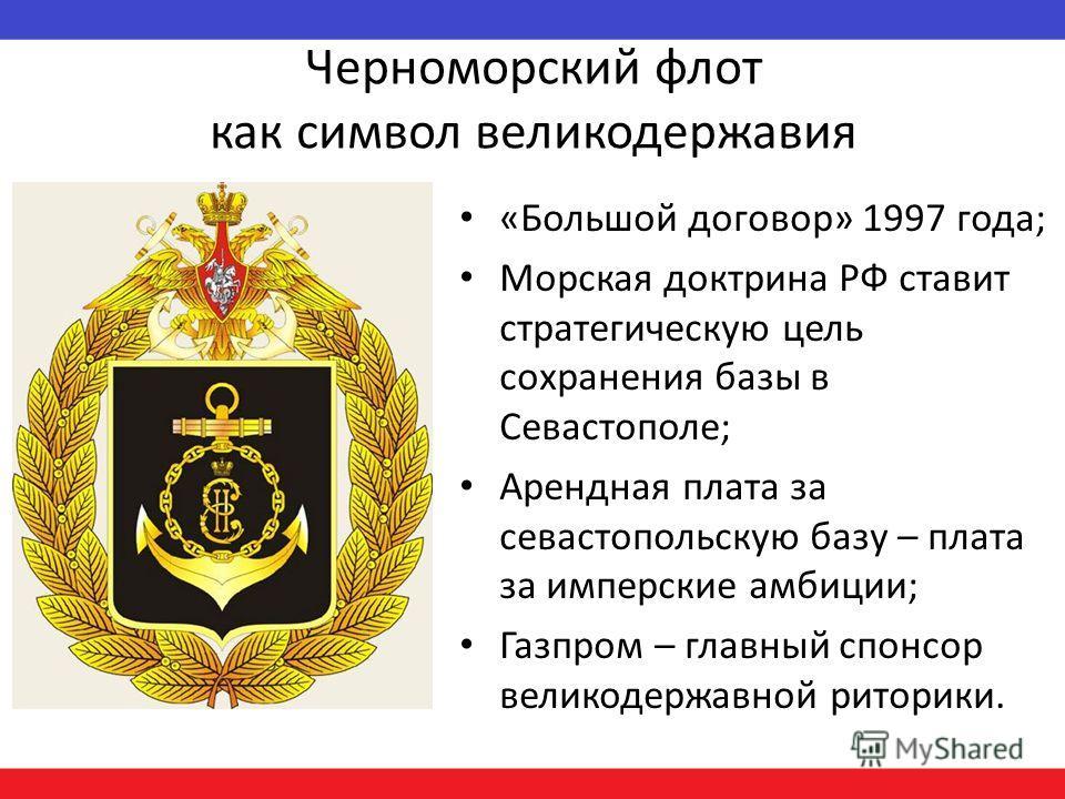 Черноморский флот как символ великодержавия «Большой договор» 1997 года; Морская доктрина РФ ставит стратегическую цель сохранения базы в Севастополе; Арендная плата за севастопольскую базу – плата за имперские амбиции; Газпром – главный спонсор вели