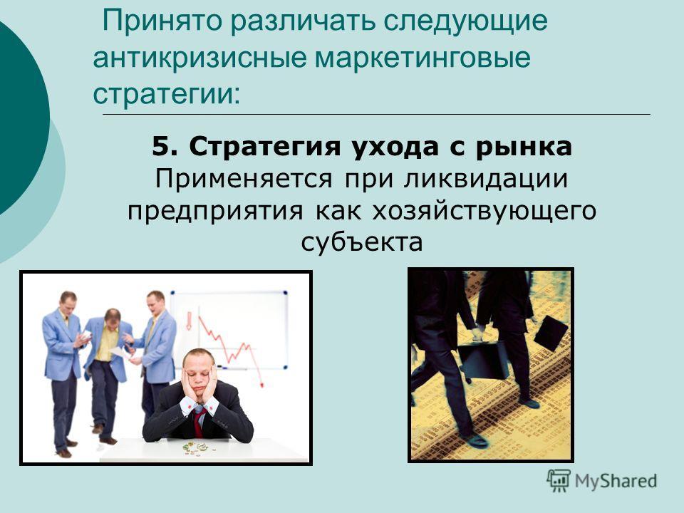 Принято различать следующие антикризисные маркетинговые стратегии: 5. Стратегия ухода с рынка Применяется при ликвидации предприятия как хозяйствующего субъекта