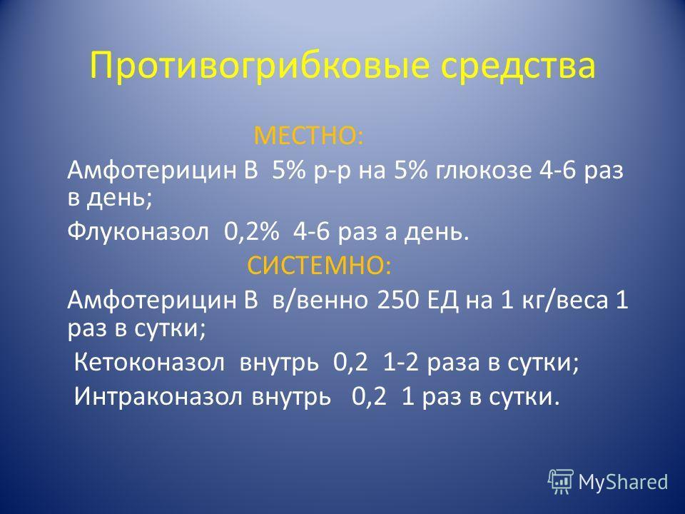 Противогрибковые средства МЕСТНО: Амфотерицин В 5% р-р на 5% глюкозе 4-6 раз в день; Флуконазол 0,2% 4-6 раз а день. СИСТЕМНО: Амфотерицин В в/венно 250 ЕД на 1 кг/веса 1 раз в сутки; Кетоконазол внутрь 0,2 1-2 раза в сутки; Интраконазол внутрь 0,2 1