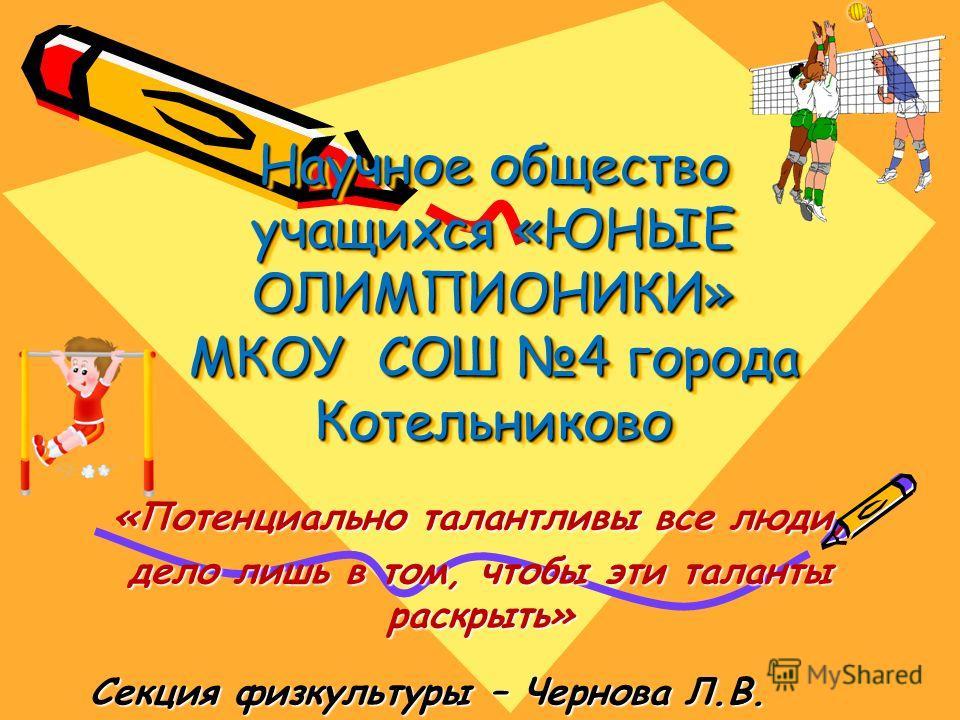 Научное общество учащихся «ЮНЫЕ ОЛИМПИОНИКИ» МКОУ СОШ 4 города Котельниково «Потенциально талантливы все люди, дело лишь в том, чтобы эти таланты раскрыть» Секция физкультуры – Чернова Л.В.